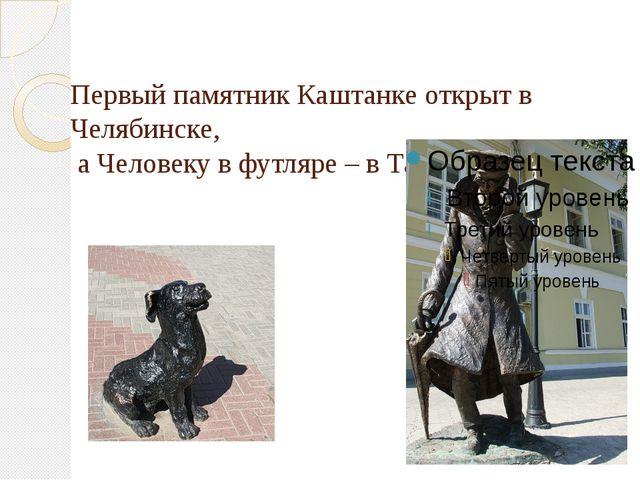 Первый памятник Каштанке открыт в Челябинске, а Человеку в футляре – в Таган...