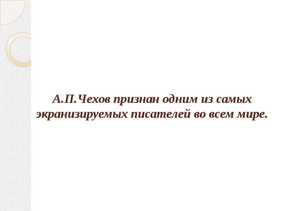 А.П.Чехов признан одним из самых экранизируемых писателей во всем мире.