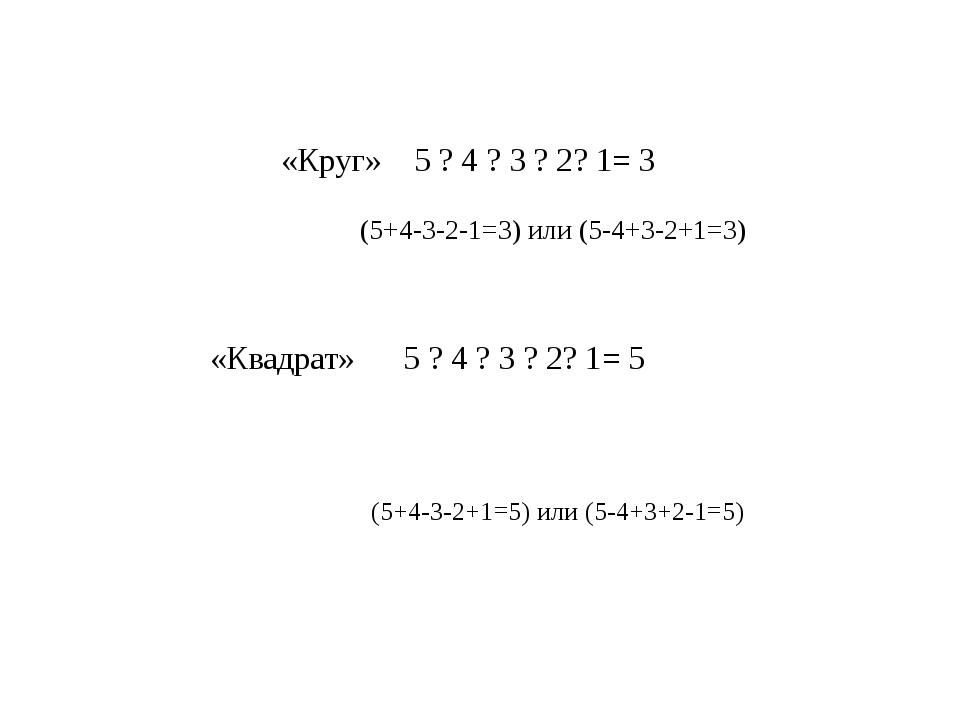 «Круг» 5 ? 4 ? 3 ? 2? 1= 3  «Квадрат» 5 ? 4 ? 3 ? 2? 1= 5  ...