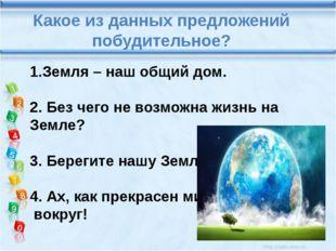 Какое из данных предложений побудительное? 1.Земля – наш общий дом. 2. Без ч