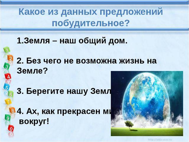 Какое из данных предложений побудительное? 1.Земля – наш общий дом. 2. Без ч...