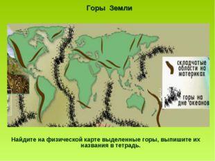 Горы Земли Найдите на физической карте выделенные горы, выпишите их названия
