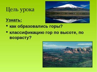 Цель урока Узнать: как образовались горы? классификацию гор по высоте, по воз