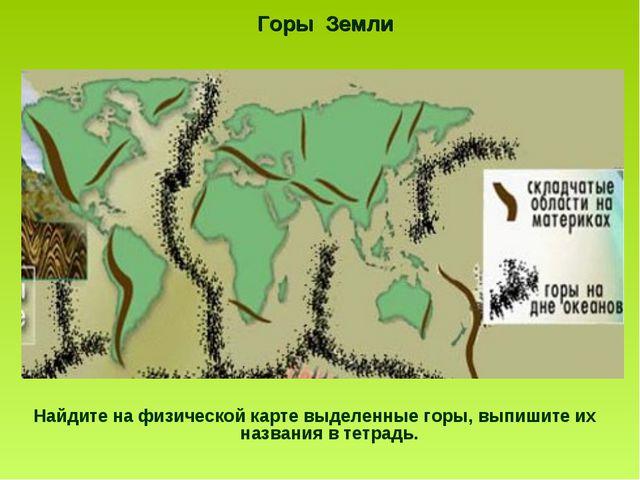 Горы Земли Найдите на физической карте выделенные горы, выпишите их названия...