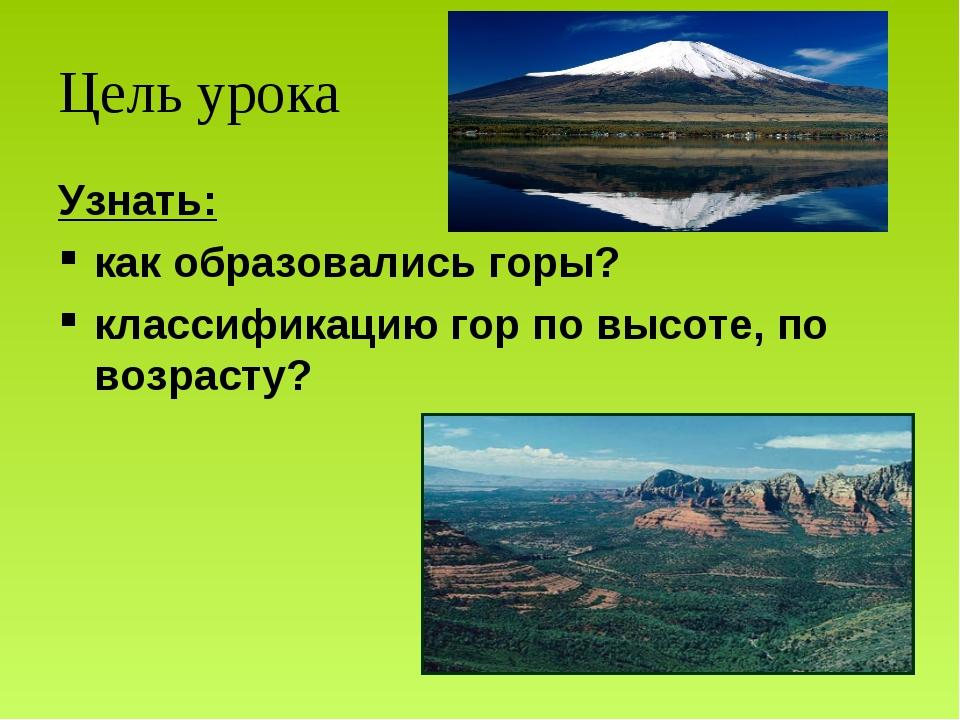 Цель урока Узнать: как образовались горы? классификацию гор по высоте, по воз...