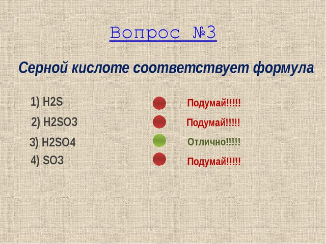 Серной кислоте соответствует формула 1) Н2S 2) Н2SO3 3) Н2SO4 4) SO3 Подумай!...
