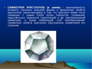СИММЕТРИЯ КРИСТАЛЛОВ (в химии) - закономерность атомного строения, внешней фо