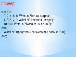 Пример. case I of 0, 2, 4, 6, 8: WriteLn('Четная цифра'); 1, 3, 5, 7, 9: Writ