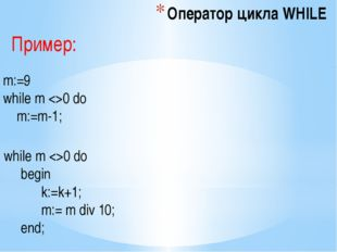 Оператор цикла WHILE while m 0 do begin k:=k+1; m:= m div 10; end; m:=9 while