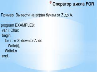 Оператор цикла FOR Пример. Вывести на экран буквы от Z до A. program EXAMPLE8