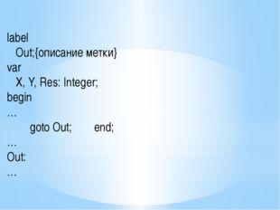 label Out;{описание метки} var X, Y, Res: Integer; begin … goto Out; en