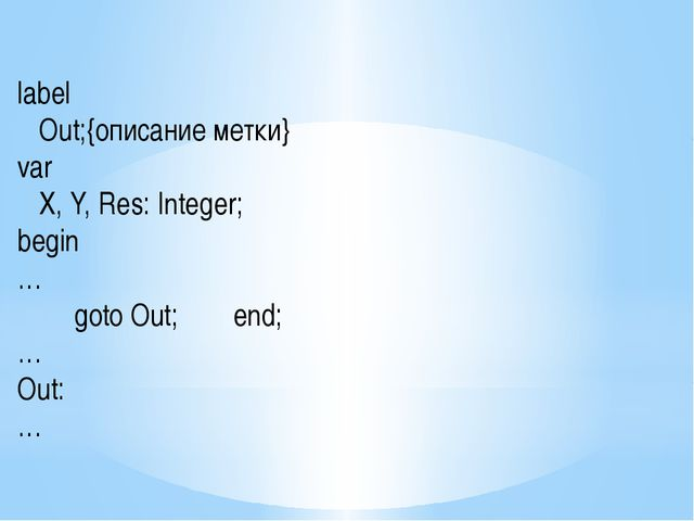 label Out;{описание метки} var X, Y, Res: Integer; begin … goto Out; en...