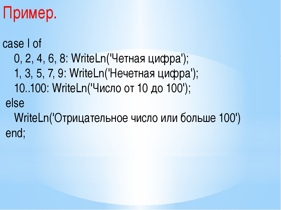 Пример. case I of 0, 2, 4, 6, 8: WriteLn('Четная цифра'); 1, 3, 5, 7, 9: Writ...