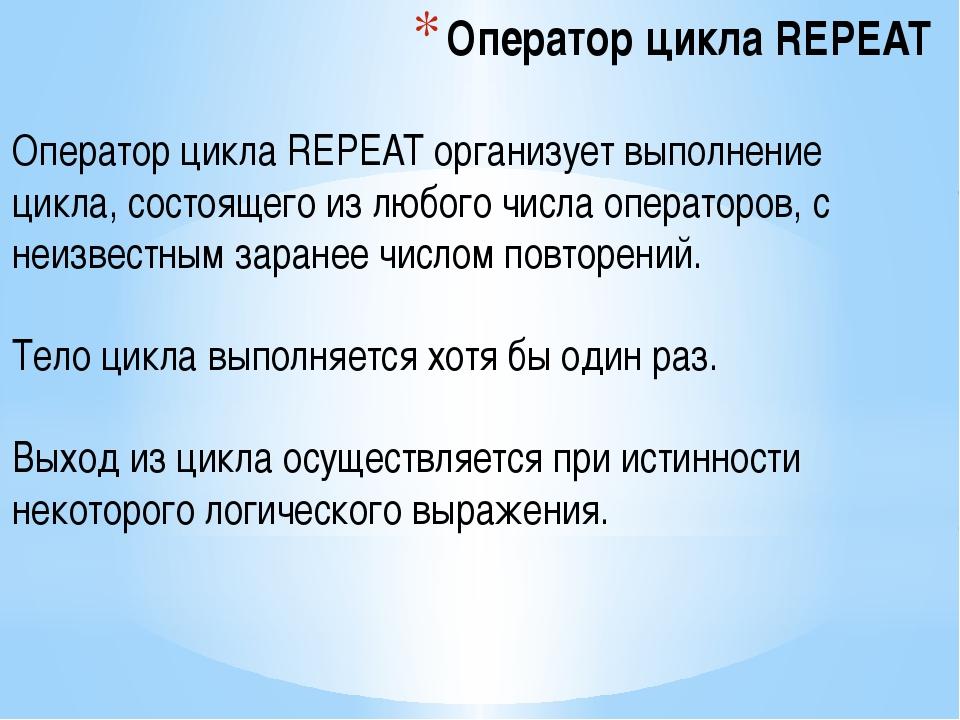 Оператор цикла REPEAT Оператор цикла REPEAT организует выполнение цикла, сост...