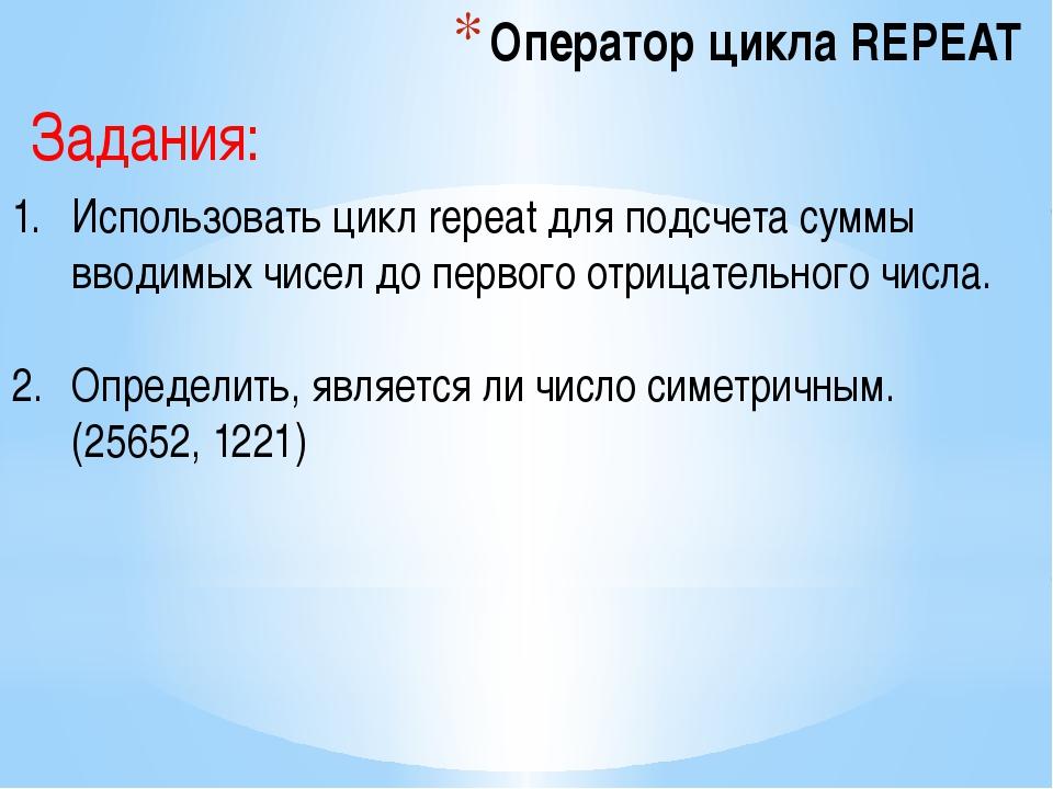 Оператор цикла REPEAT Использовать цикл repeat для подсчета суммы вводимых чи...