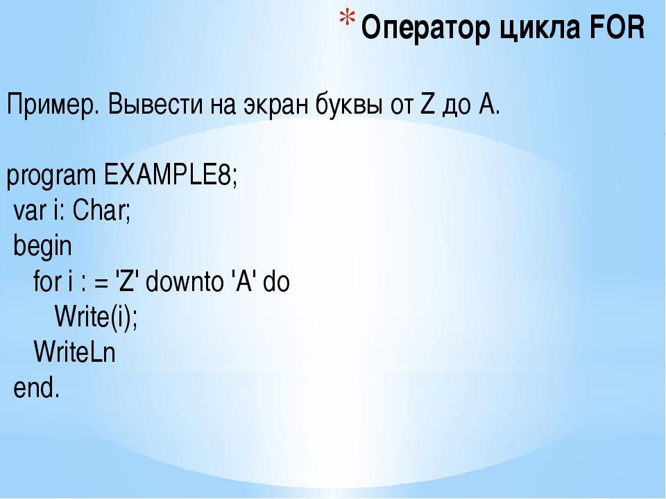 Оператор цикла FOR Пример. Вывести на экран буквы от Z до A. program EXAMPLE8...