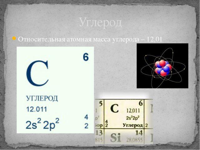 Относительная атомная масса углерода – 12,01 Углерод