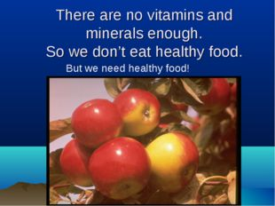 There are no vitamins and minerals enough. So we don't eat healthy food. But