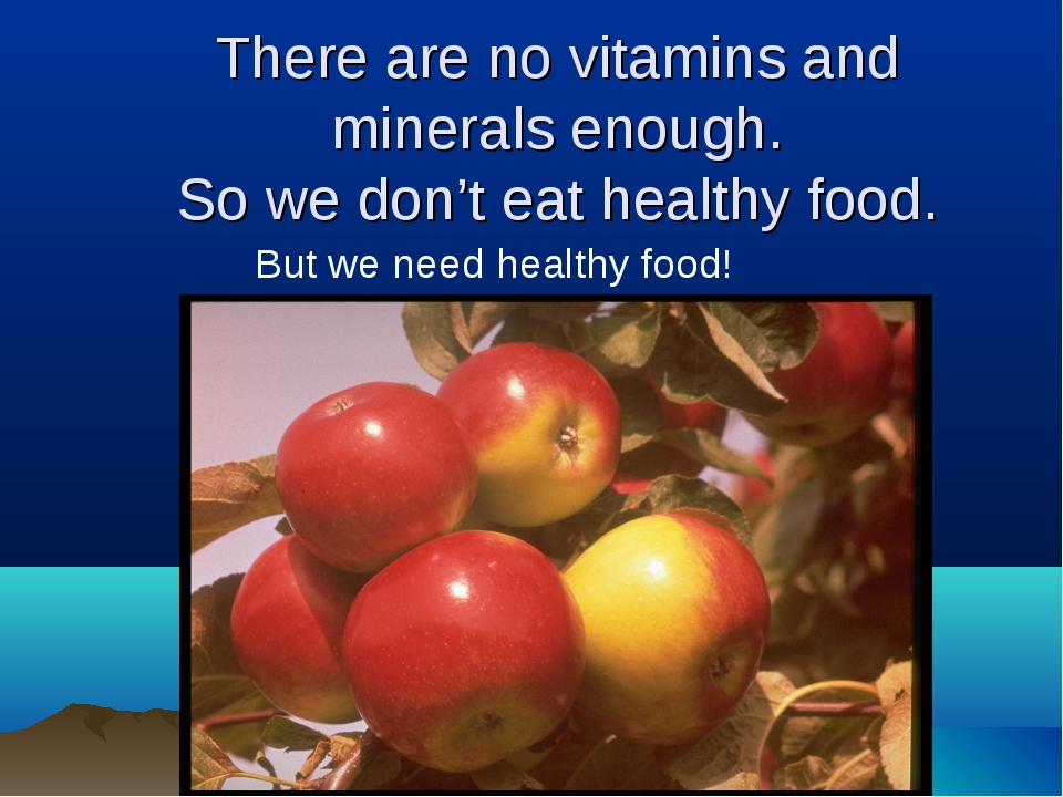 There are no vitamins and minerals enough. So we don't eat healthy food. But...