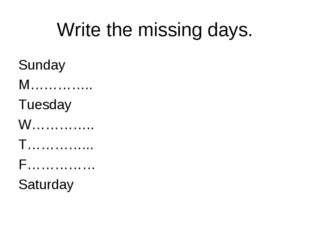 Write the missing days. Sunday M………….. Tuesday W………….. T…………... F…………… Saturday