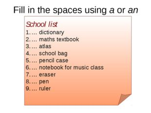 Fill in the spaces using a or an School list … dictionary … maths textbook …