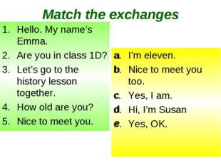 Match the exchanges Hello. My name's Emma. Are you in class 1D? Let's go to t