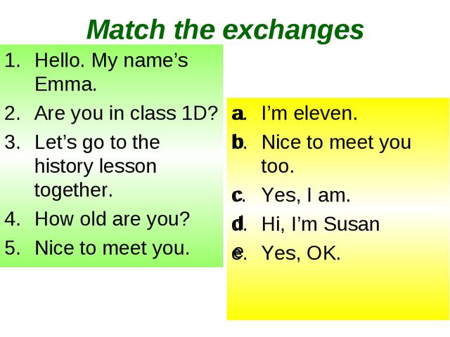 Match the exchanges Hello. My name's Emma. Are you in class 1D? Let's go to t...