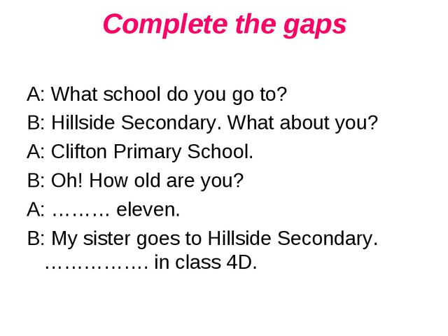 Complete the gaps A: What school do you go to? B: Hillside Secondary. What ab...