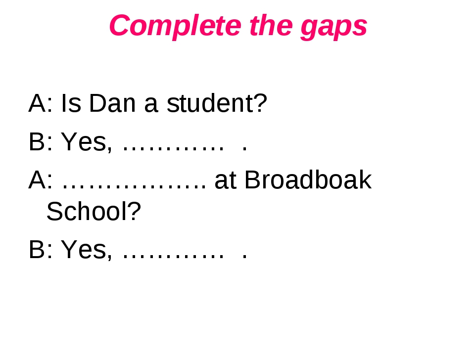 Complete the gaps A: Is Dan a student? B: Yes, ………… . A: …………….. at Broadboak...