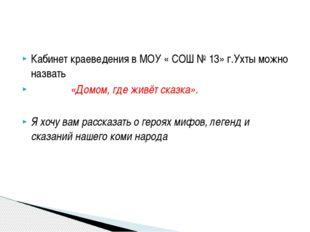 Кабинет краеведения в МОУ « СОШ № 13» г.Ухты можно назвать «Домом, где живёт