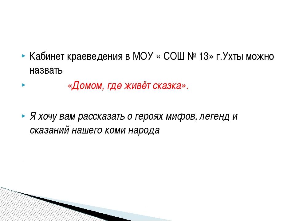 Кабинет краеведения в МОУ « СОШ № 13» г.Ухты можно назвать «Домом, где живёт...