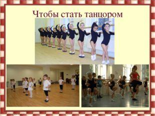 Чтобы стать танцором