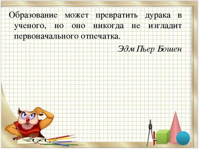 Образование может превратить дурака в ученого, но оно никогда не изгладит пе...