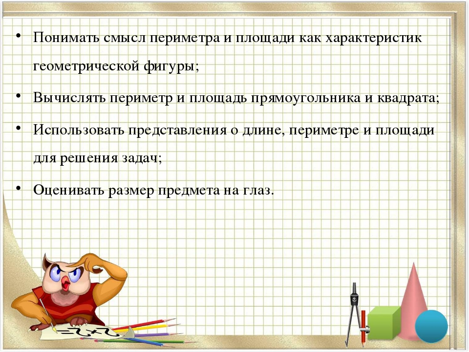 Понимать смысл периметра и площади как характеристик геометрической фигуры; В...