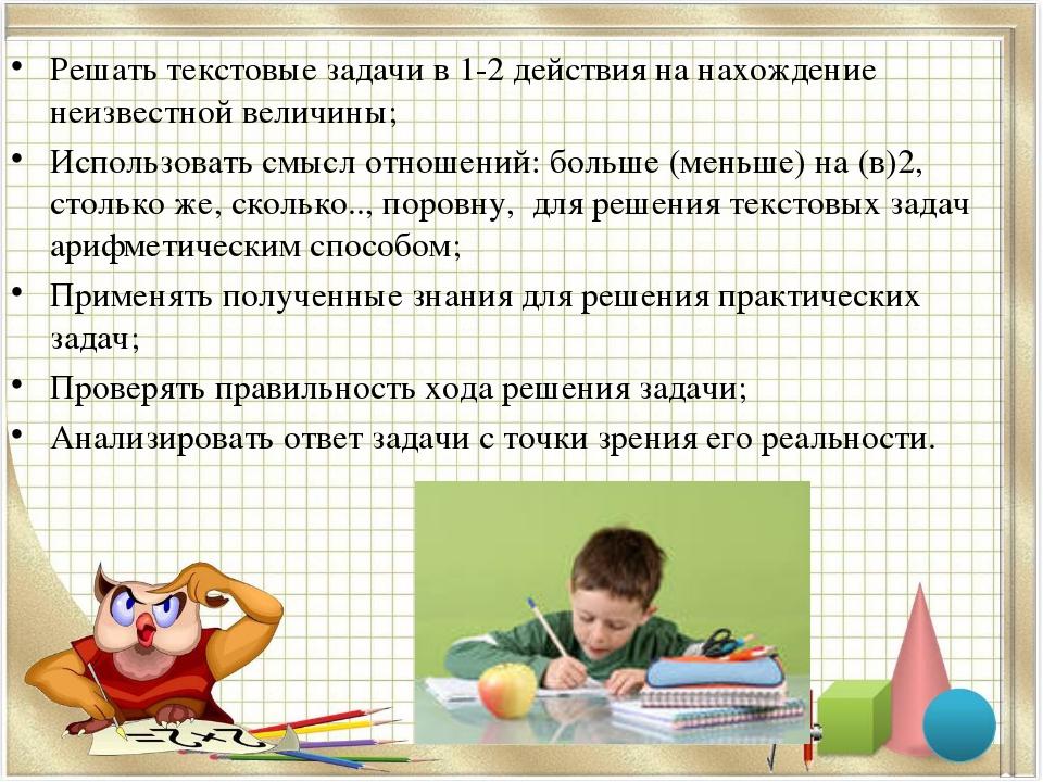 Решать текстовые задачи в 1-2 действия на нахождение неизвестной величины; Ис...