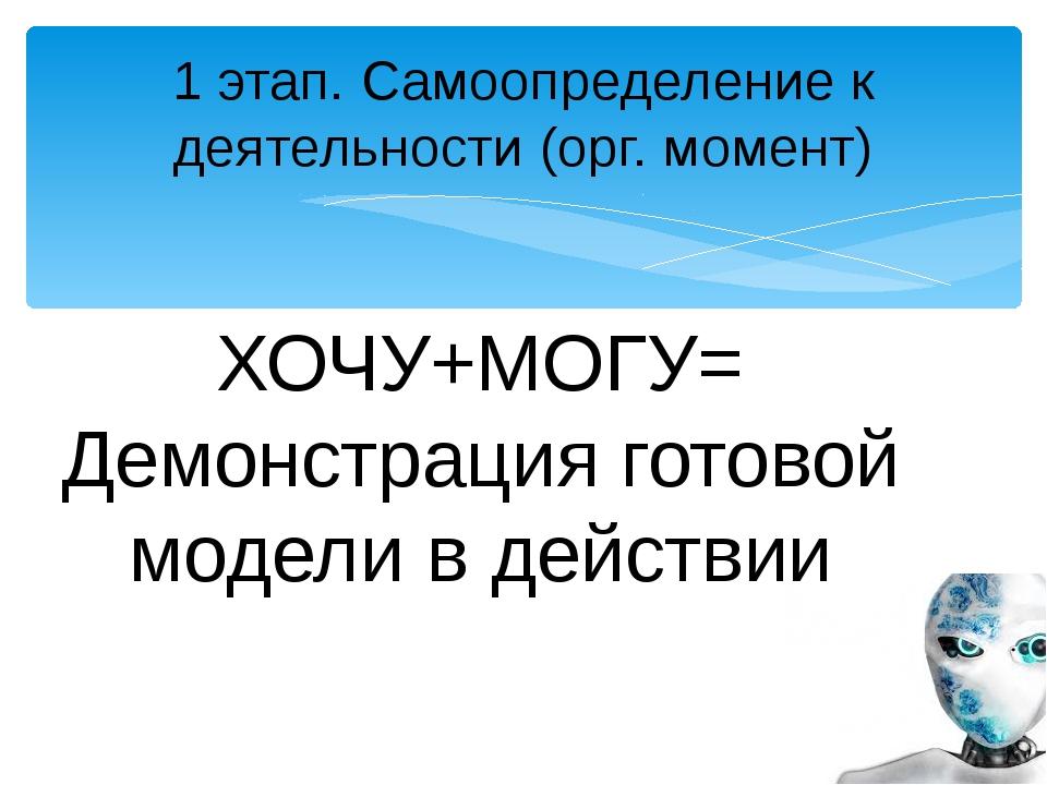 1 этап. Самоопределение к деятельности (орг. момент) ХОЧУ+МОГУ= Демонстрация...