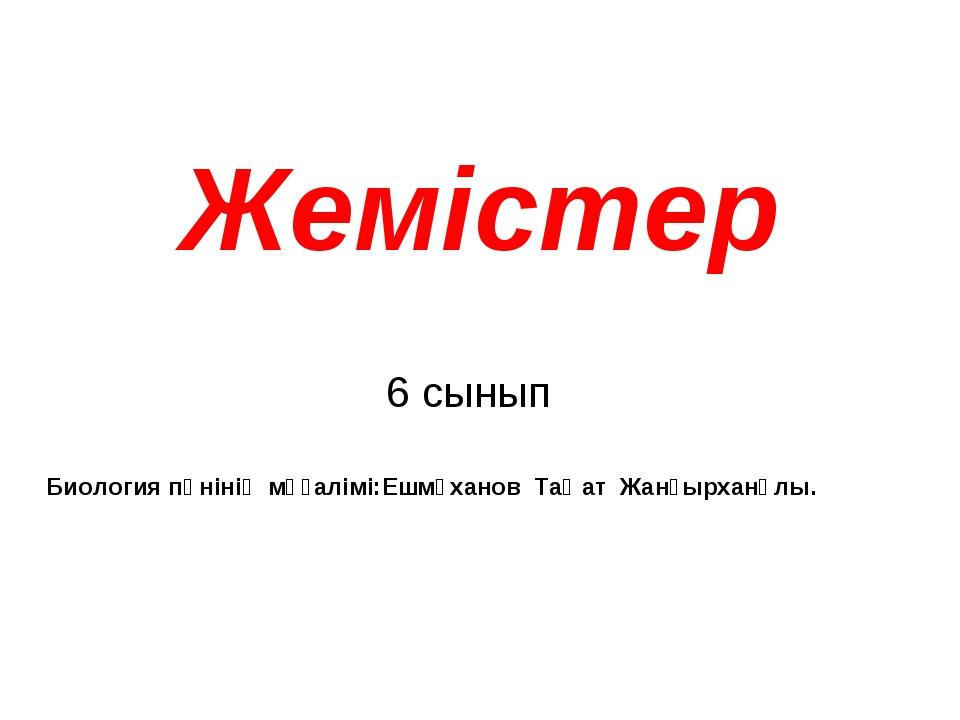 Жемістер 6 сынып Биология пәнінің мұғалімі:Ешмұханов Таңат Жанғырханұлы.