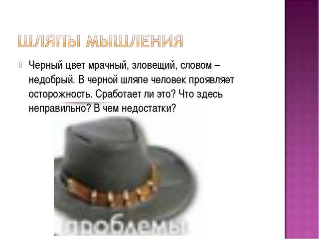 Черный цвет мрачный, зловещий, словом – недобрый. В черной шляпе человек проя...