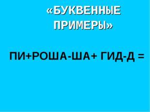 «БУКВЕННЫЕ ПРИМЕРЫ» ПИ+РОША-ША+ ГИД-Д =
