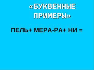 «БУКВЕННЫЕ ПРИМЕРЫ» ПЕЛЬ+ МЕРА-РА+ НИ =