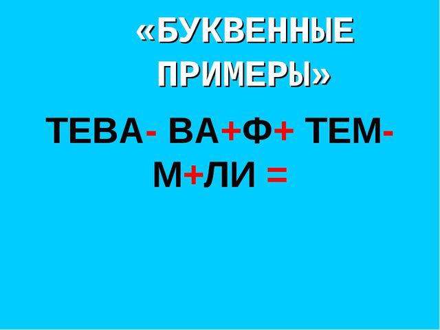 «БУКВЕННЫЕ ПРИМЕРЫ» ТЕВА- ВА+Ф+ ТЕМ-М+ЛИ =
