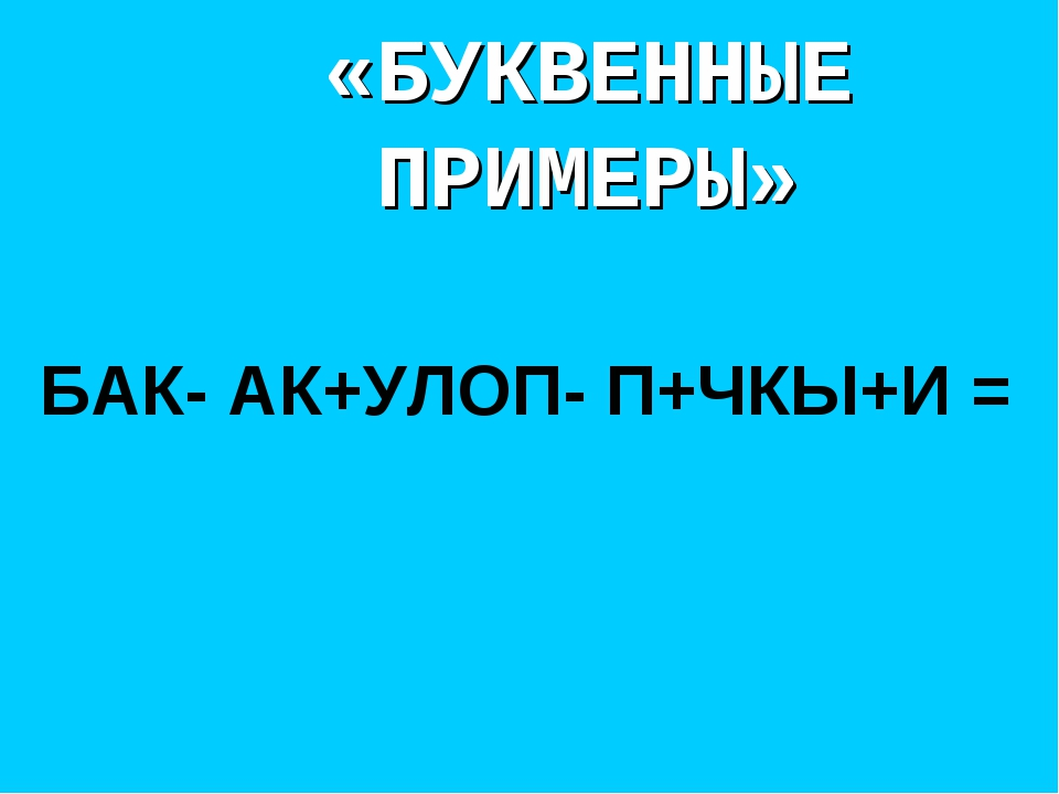 «БУКВЕННЫЕ ПРИМЕРЫ» БАК- АК+УЛОП- П+ЧКЫ+И =
