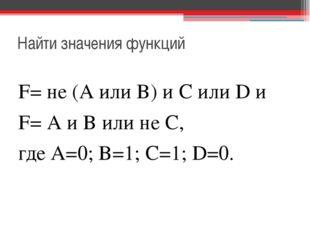 Найти значения функций F= не (А или В) и С или D и F= А и В или не С, где А=0
