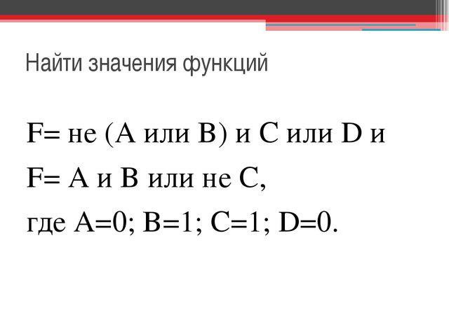 Найти значения функций F= не (А или В) и С или D и F= А и В или не С, где А=0...