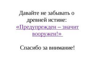 Давайте не забывать о древней истине: «Предупрежден – значит вооружен!» Спаси