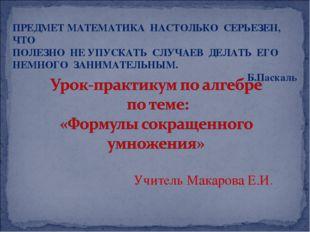 Учитель Макарова Е.И. ПРЕДМЕТ МАТЕМАТИКА НАСТОЛЬКО СЕРЬЕЗЕН, ЧТО ПОЛЕЗНО НЕ У