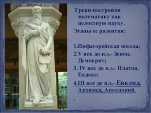 Греки построили математику как целостную науку. Этапы ее развития: 1.Пифагор