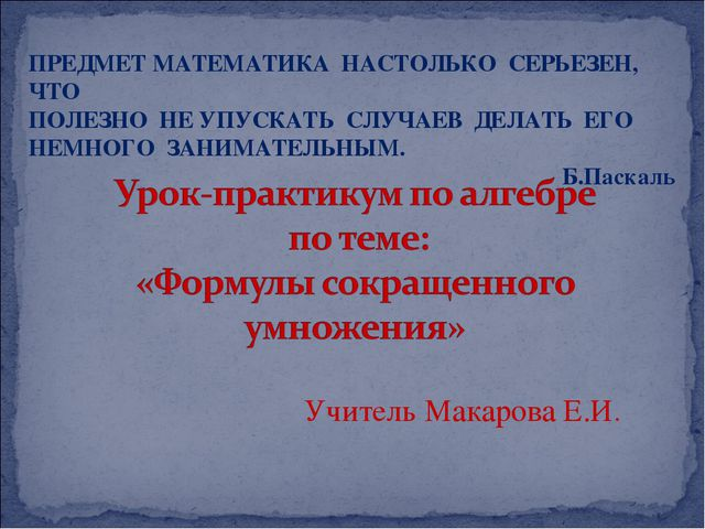 Учитель Макарова Е.И. ПРЕДМЕТ МАТЕМАТИКА НАСТОЛЬКО СЕРЬЕЗЕН, ЧТО ПОЛЕЗНО НЕ У...