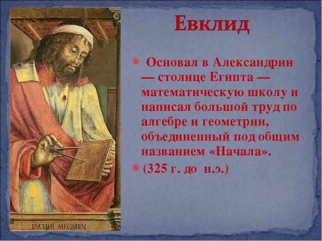 Основал в Александрии — столице Египта — математическую школу и написал боль...