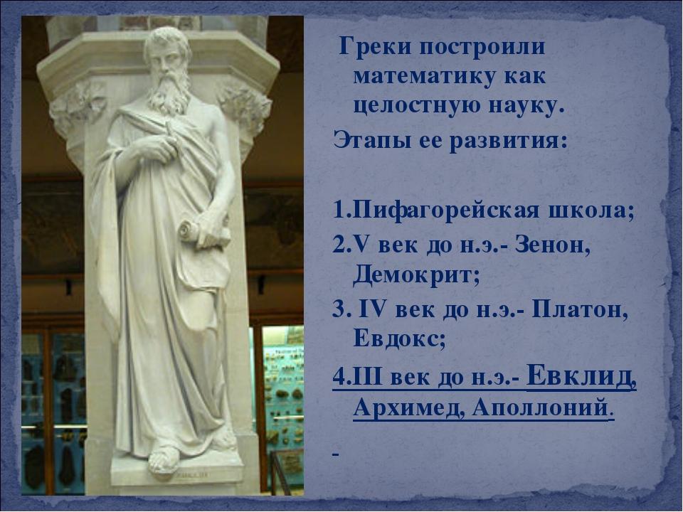 Греки построили математику как целостную науку. Этапы ее развития: 1.Пифагор...